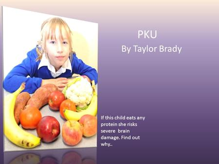 PKU By Taylor Brady If this child eats any protein she risks severe brain damage. Find out why..