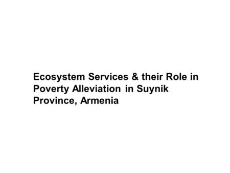 Ecosystem Services & their Role in Poverty Alleviation in Suynik Province, Armenia Armenia.