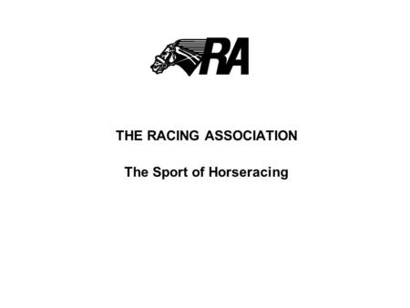 THE RACING ASSOCIATION The Sport of Horseracing. BACKGROUND The Racing Association was incorporated in December 1997 following the signing of a MOU between.