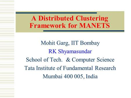 A Distributed Clustering Framework for MANETS Mohit Garg, IIT Bombay RK Shyamasundar School of Tech. & Computer Science Tata Institute of Fundamental Research.