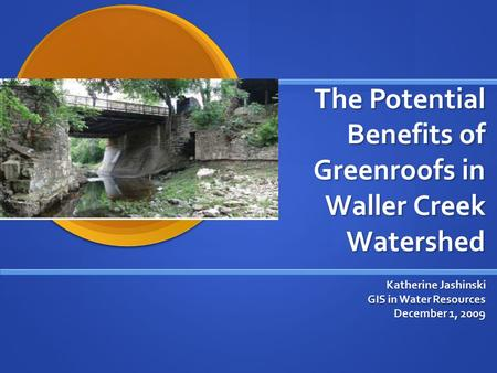 The Potential Benefits of Greenroofs in Waller Creek Watershed Katherine Jashinski GIS in Water Resources December 1, 2009.
