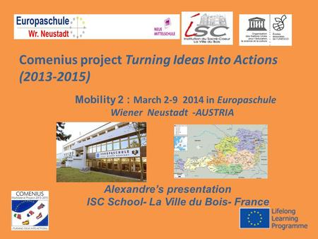 Comenius project Turning Ideas Into Actions (2013-2015) Mobility 2 : March 2-9 2014 in Europaschule Wiener Neustadt -AUSTRIA Alexandre's presentation ISC.