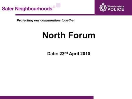Protecting our communities together North Forum Date: 22 nd April 2010.