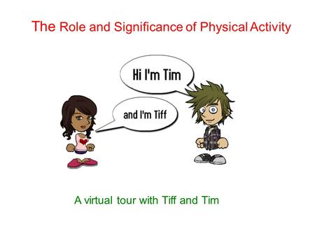 The Role and Significance of Physical Activity A virtual tour with Tiff and Tim.