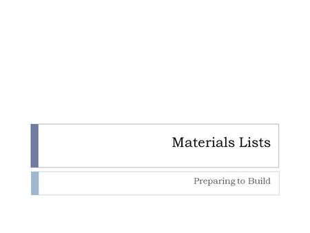 Materials Lists Preparing to Build. Materials List  Complete list of all supplies needed to complete the project  Must be detailed  Dimensions of materials.