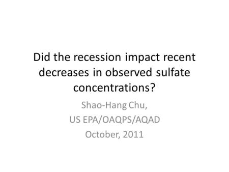 Did the recession impact recent decreases in observed sulfate concentrations? Shao-Hang Chu, US EPA/OAQPS/AQAD October, 2011.