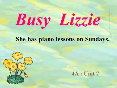 4A : Unit 7 Busy Lizzie She has piano lessons on Sundays.