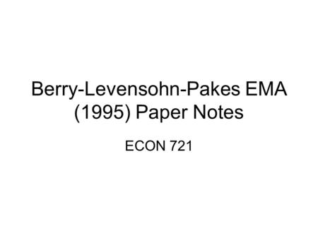 Berry-Levensohn-Pakes EMA (1995) Paper Notes ECON 721.