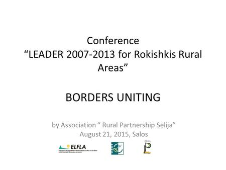 "Conference ""LEADER 2007-2013 for Rokishkis Rural Areas"" BORDERS UNITING by Association "" Rural Partnership Selija"" August 21, 2015, Salos."