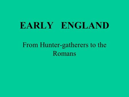 EARLY ENGLAND From Hunter-gatherers to the Romans.