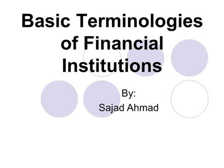 Basic Terminologies of Financial Institutions By: Sajad Ahmad.