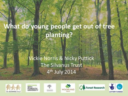 What do young people get out of tree planting? Vickie Norris & Nicky Puttick The Silvanus Trust 4 th July 2014.