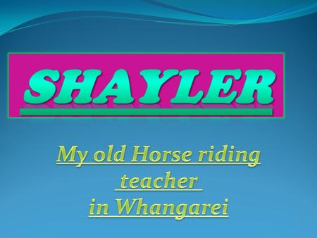 Facts about shayler Who is Shayler? Shayler was my horse riding teacher in Whangarei, she was my first horse riding teacher. How did we meet Shayler?
