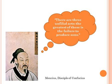 There are three unfilial acts: the greatest of these is the failure to produce sons. Mencius, Disciple of Confucius.