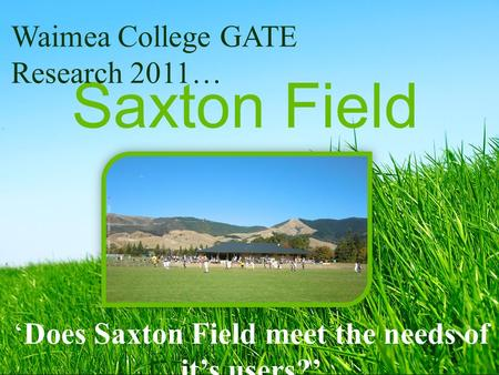 Saxton Field 'Does Saxton Field meet the needs of it's users?' Waimea College GATE Research 2011…