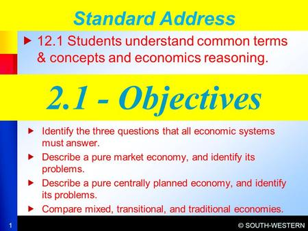 © SOUTH-WESTERN  12.1 Students understand common terms & concepts and economics reasoning. Standard Address 1 2.1 - Objectives  Identify the three questions.