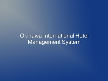 Okinawa International Hotel Management System. Overview Currently at the Okinawa International hotel, routine procedures like; vacant room inquiry, reservation.