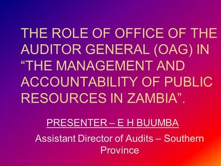 "THE ROLE OF OFFICE OF THE AUDITOR GENERAL (OAG) IN ""THE MANAGEMENT AND ACCOUNTABILITY OF PUBLIC RESOURCES IN ZAMBIA"". PRESENTER – E H BUUMBA Assistant."