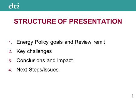STRUCTURE OF PRESENTATION 1. Energy Policy goals and Review remit 2. Key challenges 3. Conclusions and Impact 4. Next Steps/Issues 1.