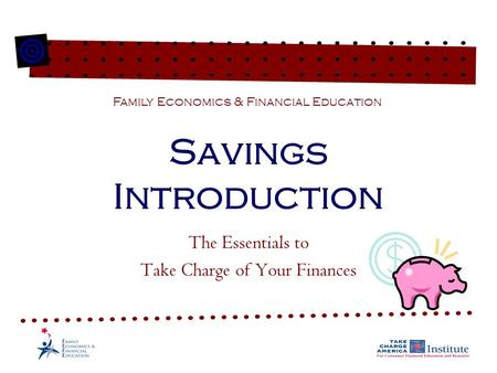 Savings Introduction The Essentials to Take Charge of Your Finances Family Economics & Financial Education.