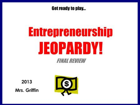 Entrepreneurship JEOPARDY! FINAL REVIEW Get ready to play… 2013 Mrs. Griffin.