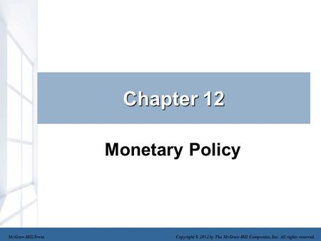 Chapter 12 Monetary Policy McGraw-Hill/Irwin Copyright © 2012 by The McGraw-Hill Companies, Inc. All rights reserved.