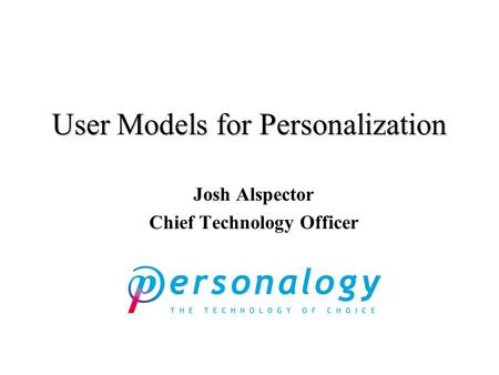 User Models for Personalization Josh Alspector Chief Technology Officer.