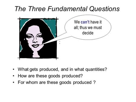 The Three Fundamental Questions What gets produced, and in what quantities? How are these goods produced? For whom are these goods produced ? : We can't.