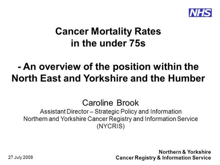 Northern & Yorkshire Cancer Registry & Information Service NHS 27 July 2009 Caroline Brook Assistant Director – Strategic Policy and Information Northern.