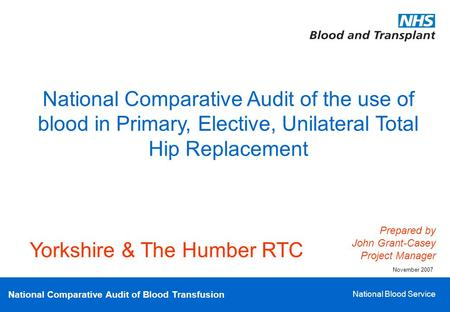 National Comparative Audit of Blood Transfusion National Blood Service National Comparative Audit of the use of blood in Primary, Elective, Unilateral.