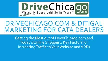 DRIVECHICAGO.COM & DITIGAL MARKETING FOR CATA DEALERS Getting the Most out of DriveChicago.com and Today's Online Shoppers: Key Factors for Increasing.