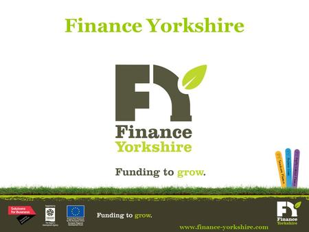 Finance Yorkshire www.finance-yorkshire.com. Finance Yorkshire Background www.finance-yorkshire.com Commercial fund providing funding to SMEs based in.