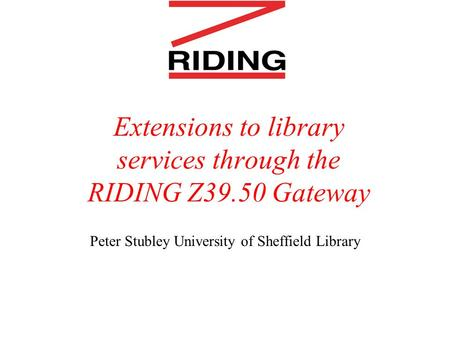Extensions to library services through the RIDING Z39.50 Gateway Peter Stubley University of Sheffield Library.