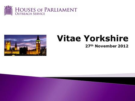 Vitae Yorkshire 27 th November 2012. What is Parliament? House of Commons House of Lords Monarch.