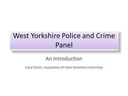West Yorkshire Police and Crime Panel An Introduction Clare Elliott, Association of West Yorkshire Authorities.