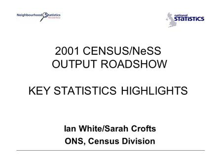 2001 CENSUS/NeSS OUTPUT ROADSHOW KEY STATISTICS HIGHLIGHTS Ian White/Sarah Crofts ONS, Census Division.