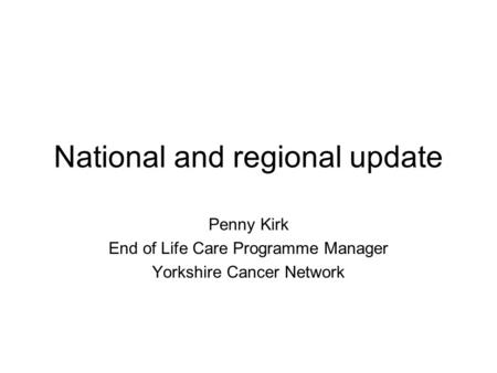 National and regional update Penny Kirk End of Life Care Programme Manager Yorkshire Cancer Network.