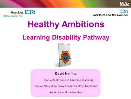Healthy Ambitions Learning Disability Pathway David Harling Consultant Nurse in Learning Disability Senior Clinical Pathway Leader Healthy Ambitions Yorkshire.