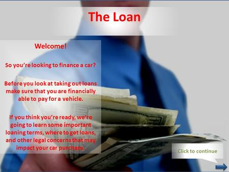 The Loan Welcome! So you're looking to finance a car? Before you look at taking out loans make sure that you are financially able to pay for a vehicle.