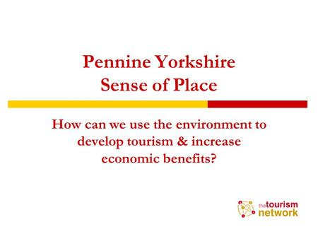 Pennine Yorkshire Sense of Place How can we use the environment to develop tourism & increase economic benefits?