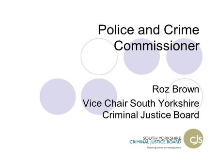 Police and Crime Commissioner Roz Brown Vice Chair South Yorkshire Criminal Justice Board.
