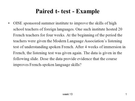 Week 131 Paired t- test - Example OISE sponsored summer institute to improve the skills of high school teachers of foreign languages. One such institute.