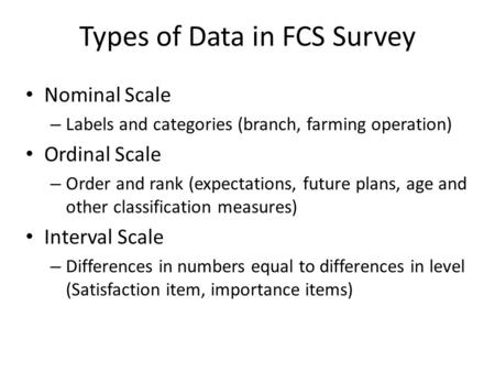 Types of Data in FCS Survey Nominal Scale – Labels and categories (branch, farming operation) Ordinal Scale – Order and rank (expectations, future plans,