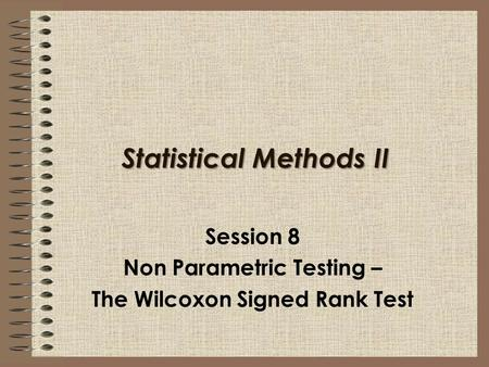 Statistical Methods II Session 8 Non Parametric Testing – The Wilcoxon Signed Rank Test.