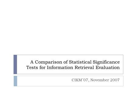A Comparison of Statistical Significance Tests for Information Retrieval Evaluation CIKM´07, November 2007.