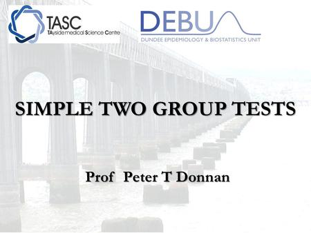 SIMPLE TWO GROUP TESTS Prof Peter T Donnan Prof Peter T Donnan.
