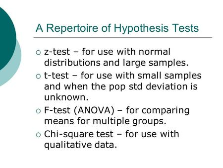 A Repertoire of Hypothesis Tests  z-test – for use with normal distributions and large samples.  t-test – for use with small samples and when the pop.