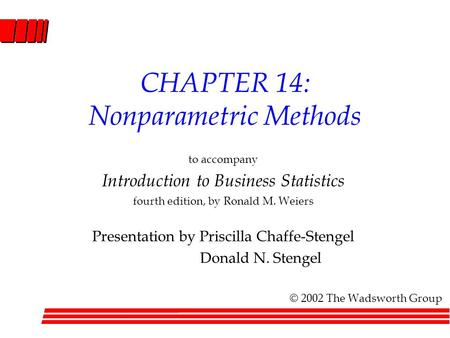 CHAPTER 14: Nonparametric Methods to accompany Introduction to Business Statistics fourth edition, by Ronald M. Weiers Presentation by Priscilla Chaffe-Stengel.