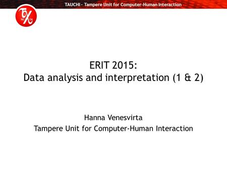 TAUCHI – Tampere Unit for Computer-Human Interaction ERIT 2015: Data analysis and interpretation (1 & 2) Hanna Venesvirta Tampere Unit for Computer-Human.