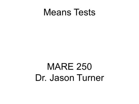 Means Tests MARE 250 Dr. Jason Turner. Type of stats test called a means test Tests for differences in samples based upon their average (mean) and standard.